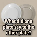 What did one plate say to the other plate?