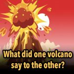 What did one volcano say to the other?