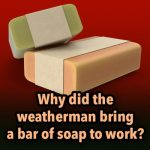 Question: Why did the weatherman bring a bar of soap to work?