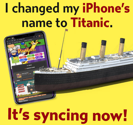 Joke: I changed my IPhone's name to Titanic. It's syncing now!