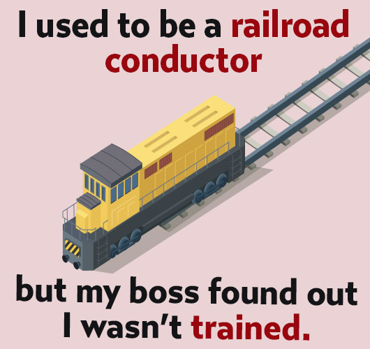 Joke: I used to be a railroad conductor but my boss found out I wasn't trained.
