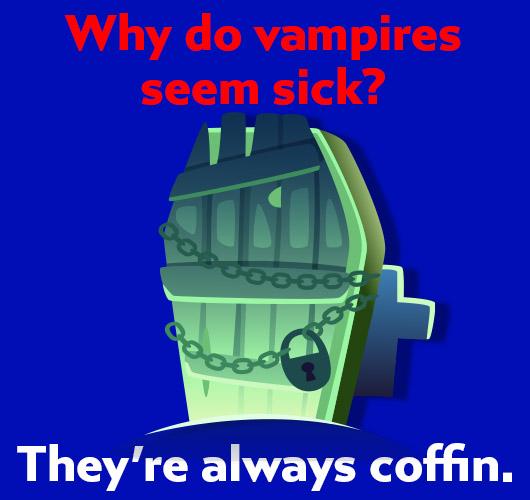 Joke: Why do vampires seem sick? They're always coffin.