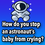 How do you stop an astronaut's baby from crying?