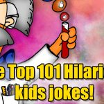The Top 101 Hilarious kids jokes! Submitted by kids, That Will Actually Make You Laugh!