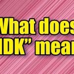 """What does """"IDK"""" mean?"""