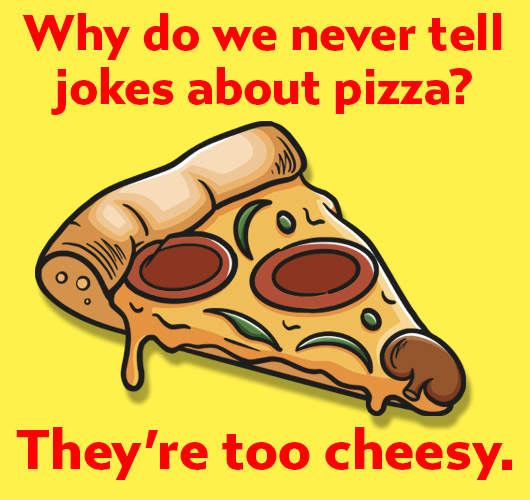 Why do we never tell jokes about pizza? They'are too cheesy!